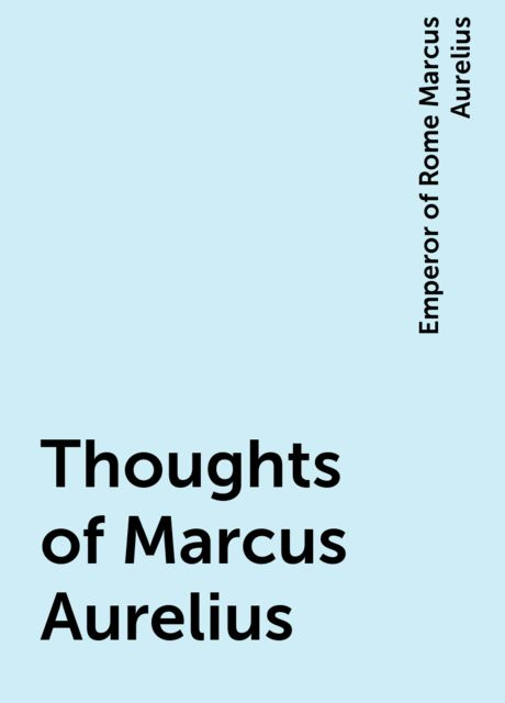 Thoughts of Marcus Aurelius, Emperor of Rome Marcus Aurelius