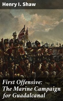 First Offensive: The Marine Campaign for Guadalcanal, Henry Shaw
