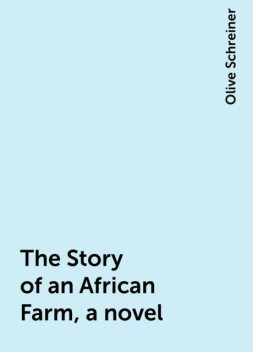 The Story of an African Farm, a novel, Olive Schreiner