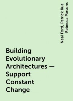Building Evolutionary Architectures – Support Constant Change, Neal Ford, Patrick Kua, Rebecca Parsons