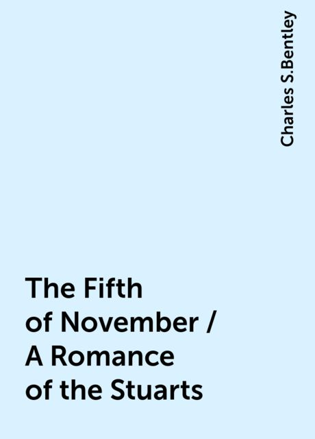 The Fifth of November / A Romance of the Stuarts, Charles S.Bentley