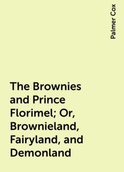 The Brownies and Prince Florimel; Or, Brownieland, Fairyland, and Demonland, Palmer Cox