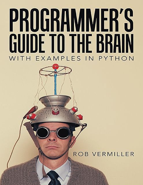 Programmer's Guide to the Brain: With Examples In Python, Rob Vermiller