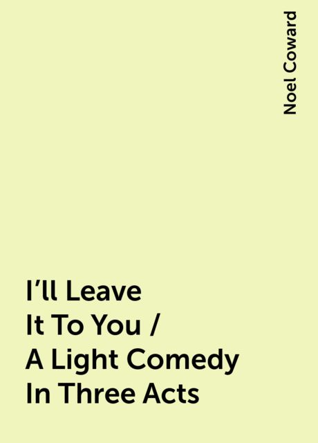 I'll Leave It To You / A Light Comedy In Three Acts, Noel Coward