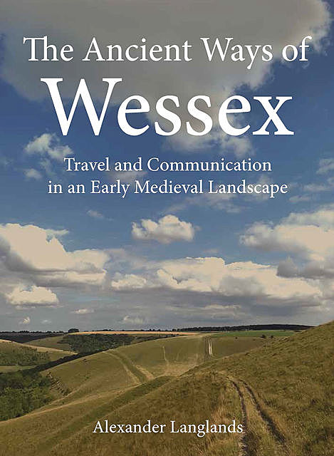The Ancient Ways of Wessex, Alexander Langlands