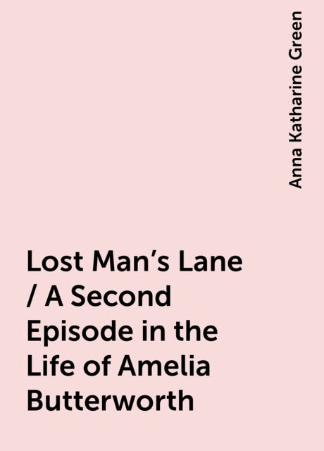 Lost Man's Lane / A Second Episode in the Life of Amelia Butterworth, Anna Katharine Green