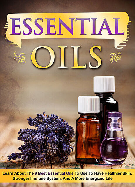 Essential Oils Learn About the 9 Best Essential Oils to Use to Have Healthier Skin, Stronger Immune System, and a More Energized Life, Old Natural Ways