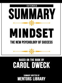 Extended Summary Of Mindset: The New Psychology Of Success – Based On The Book By Carol Dweck, Mentors Library
