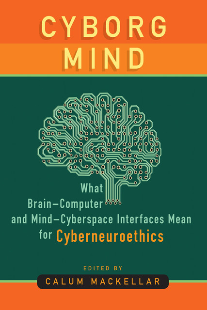 Cyborg Mind: What Brain-Computer and Mind–Cyberspace Interfaces Mean for Cyberneuroethics, Calum MacKellar