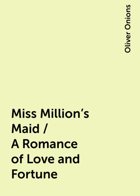 Miss Million's Maid / A Romance of Love and Fortune, Oliver Onions