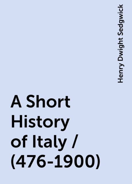 A Short History of Italy / (476-1900), Henry Dwight Sedgwick