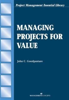 Managing Projects for Value, John C. Goodpasture