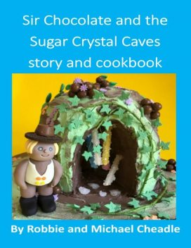 Sir Chocolate and the Sugar Crystal Caves Story and Cookbook, Michael Cheadle, Robbie Cheadle