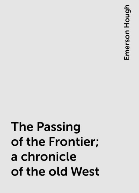The Passing of the Frontier; a chronicle of the old West, Emerson Hough