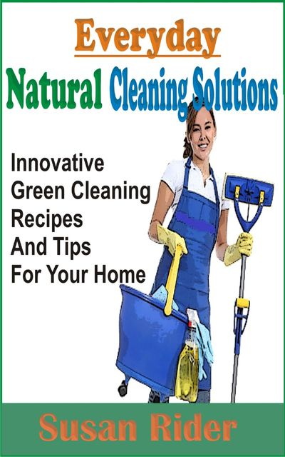 Everyday Natural Cleaning Solutions, Susan Rider