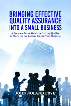 Bringing Effective Quality Assurance Into A Small Business, John Noland Frye