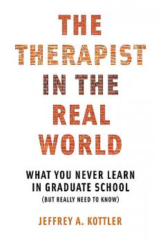 The Therapist in the Real World: What You Never Learn in Graduate School (But Really Need to Know), Jeffrey Kottler