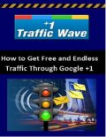 Google +1 Traffic Wave – How to Get Unlimited Web Traffic from Google, Erick Ball