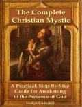 The Complete Christian Mystic: A Practical, Step – By – Step Guide for Awakening to the Presence of God, Evelyn Underhill