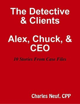 The Detective & Clients, Alex, Chuck, & CEO 10 Stories from Case File, CPP, Charles Neuf