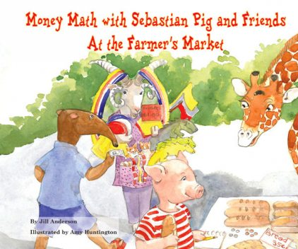 Money Math with Sebastian Pig and Friends At the Farmer's Market, Jill Anderson