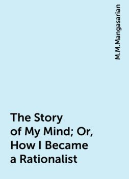 The Story of My Mind; Or, How I Became a Rationalist, M.M.Mangasarian