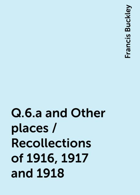 Q.6.a and Other places / Recollections of 1916, 1917 and 1918, Francis Buckley