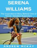 Serena Williams: The Inspirational Story Behind One of Tennis' Greatest Superstars, Andrew McKay