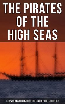The Pirates of the High Seas – Know Your Infamous Buccaneers, Their Exploits & Their Real Histories, Daniel Defoe, Stanley Lane-Poole, Howard Pyle, Charles Ellms, John Esquemeling, Ralph D.Paine, Captain Charles Johnson, Currey E. Hamilton, J.D. Jerrold Kelley