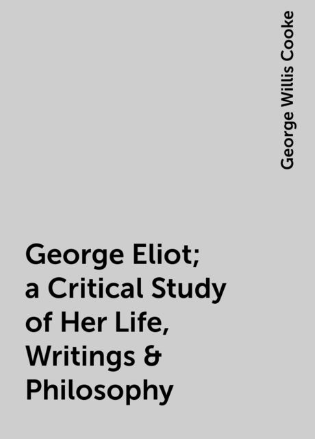 George Eliot; a Critical Study of Her Life, Writings & Philosophy, George Willis Cooke