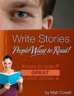 Write Stories People Want to Read! – How to Write Great Short Stories, Matt Cowell