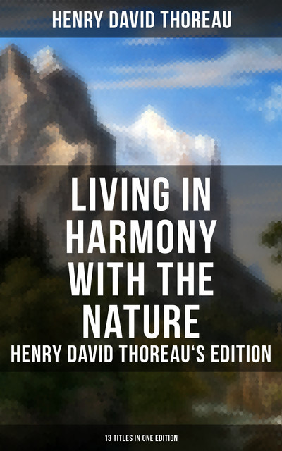 Living in Harmony with the Nature: Henry David Thoreau's Edition (13 Titles in One Edition), Henry David Thoreau