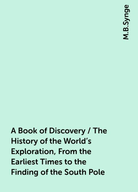 A Book of Discovery / The History of the World's Exploration, From the Earliest Times to the Finding of the South Pole, M.B.Synge