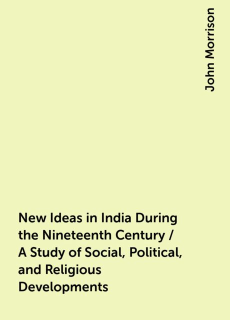 New Ideas in India During the Nineteenth Century / A Study of Social, Political, and Religious Developments, John Morrison