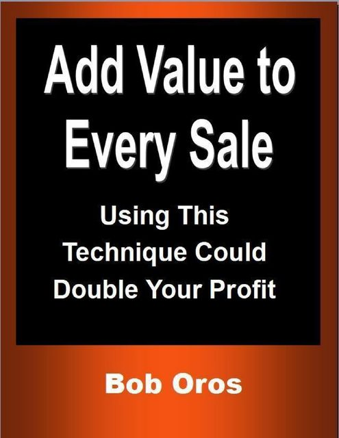 Add Value to Every Sale: Using This Technique Could Double Your Profit, Bob Oros