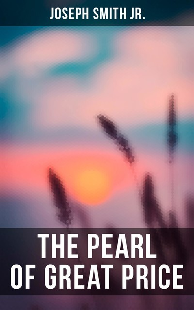 The Pearl of Great Price, Joseph Smith Jr.