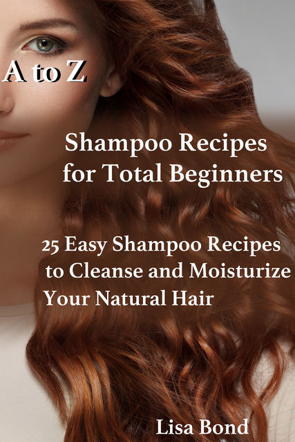 A to Z Shampoo Recipes for Total Beginners25 Easy Shampoo Recipes to Cleanse and Moisturize Your Natural Hair, Lisa Bond
