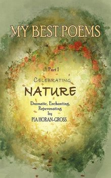 MY BEST POEMS Part 1 Celebrating NATURE, Pia Horan