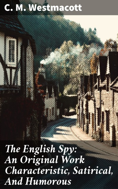 The English Spy: An Original Work Characteristic, Satirical, And Humorous, C.M.Westmacott