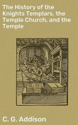 The History of the Knights Templars, the Temple Church, and the Temple (Illustrated), Charles G.Addison