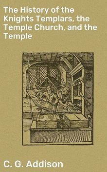 The History of the Knights Templars, the Temple Church, and the Temple, C.G. Addison