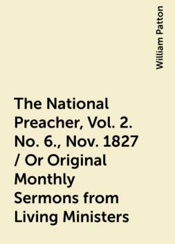 The National Preacher, Vol. 2. No. 6., Nov. 1827 / Or Original Monthly Sermons from Living Ministers, William Patton