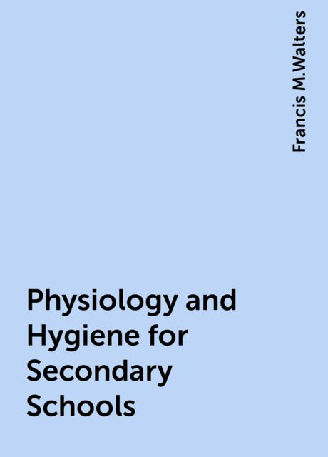 Physiology and Hygiene for Secondary Schools, Francis M.Walters