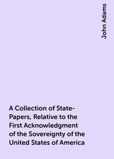 A Collection of State-Papers, Relative to the First Acknowledgment of the Sovereignty of the United States of America, John Adams