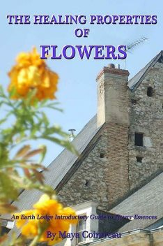 The Healing Properties of Flowers: An Earth Lodge Introductory Guide to Flower Essences, Maya Cointreau