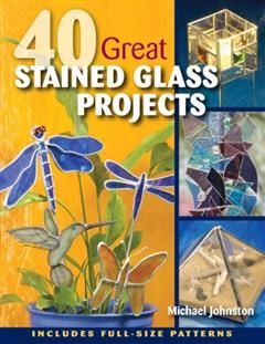 40 Great Stained Glass Projects, Michael Johnston