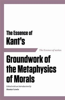 Essence of Kant's Groundwork of the Metaphysics of Morals, Hunter Lewis