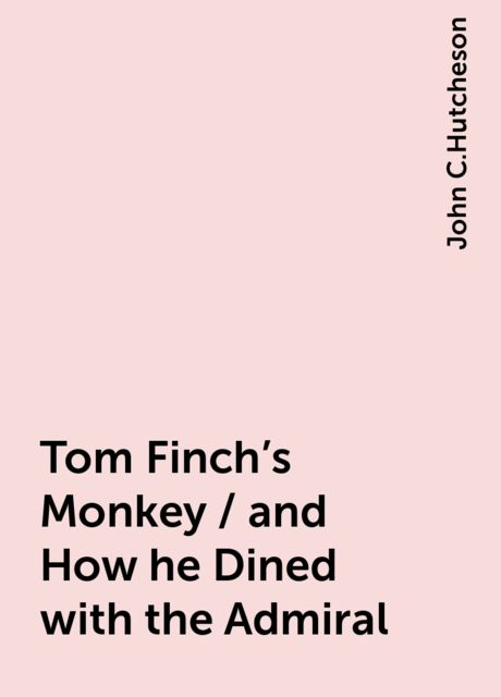 Tom Finch's Monkey / and How he Dined with the Admiral, John C.Hutcheson