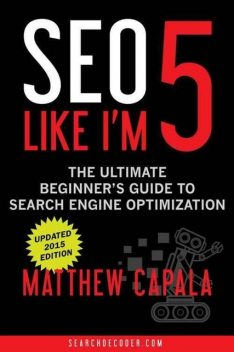 SEO Like I'm 5: The Ultimate Beginner's Guide to Search Engine Optimization, Matthew Capala