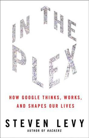 In the Plex: How Google Thinks, Works, and Shapes Our Lives, Steven Levy